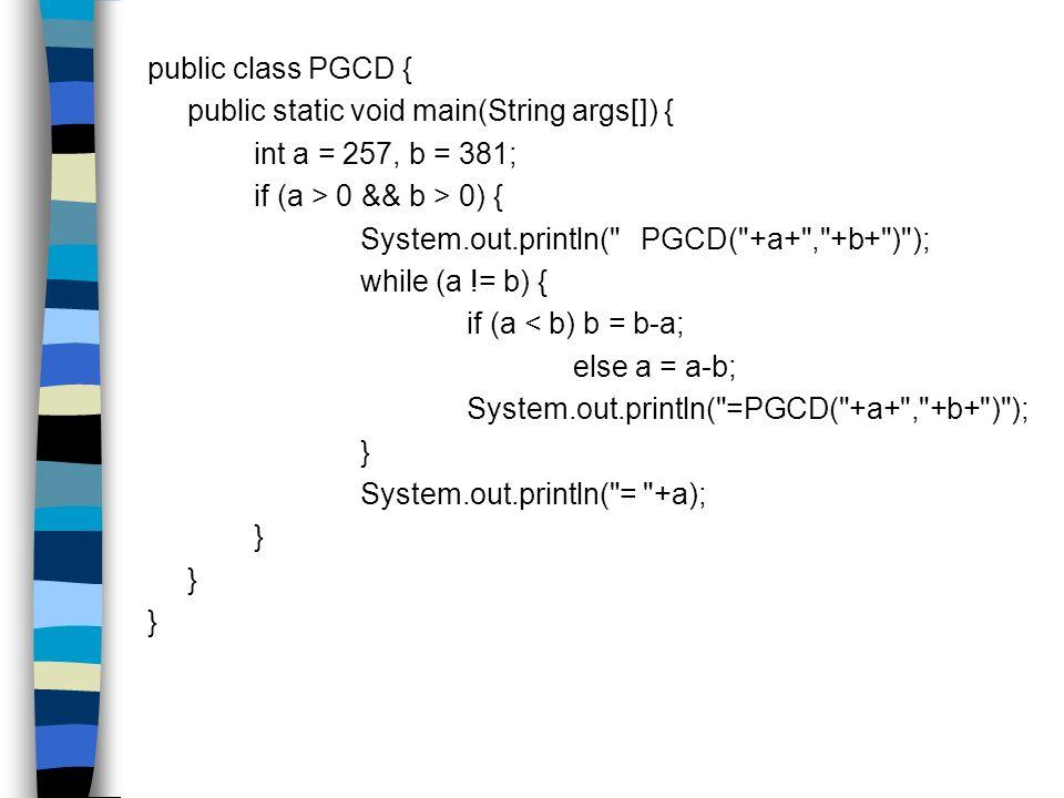 public class PGCD { public static void main(String args[]) { int a = 257, b = 381; if (a > 0 && b > 0) {